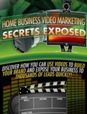 Home Business Video Marketing Secrets Exposed - Discover How You Can Use Videos to Build Your Brand and Expose Your Business to Thousands of Leads Quickly
