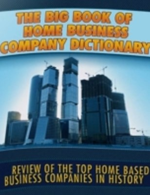 Big Book of Home Business Company Dictionary - Review of the Top Home Based Business Companies In History