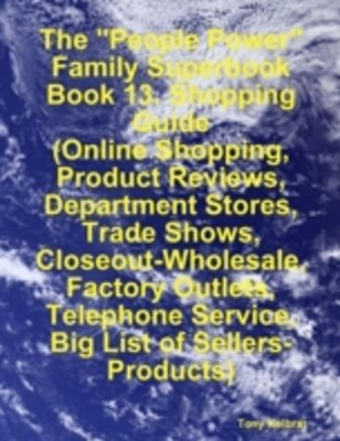 &quote;People Power&quote; Family Superbook:   Book 13. Shopping Guide  (Online Shopping, Product Reviews, Department Stores, Trade Shows, Closeout - Wholesale, Factory Outlets)