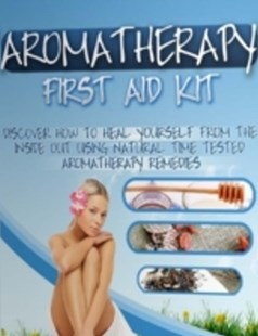 (ebook) Aromatherapy First Aid Kit - Discover How to Heal Yourself from the Inside Out Using Natural Time Tested Aromatherapy Remedies - Science & Technology