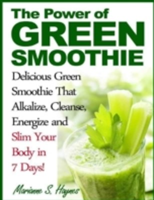 Power of Green Smoothie: Delicious Green Smoothie That Alkalize, Cleanse, Energize and Slim Your Body in 7 Days!