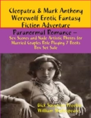 (ebook) Cleopatra & Mark Anthony Werewolf Erotic Fantasy Fiction Adventure Paranormal Romance - Sex Scenes and Nude Artistic Photos for Married Couples Role Playing 7 Books Box Set Sale