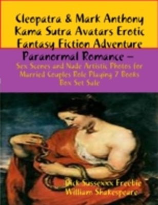 (ebook) Cleopatra & Mark Anthony Kama Sutra Avatars Erotic Fantasy Fiction Adventure Paranormal Romance - Sex Scenes and Nude Artistic Photos for Married Couples Role Playing 7 Books Box Set Sale