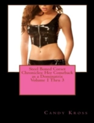 (ebook) Steel Boned Corset Chronicles: Her Comeback as a Dominatrix Volume 1 Thru 3