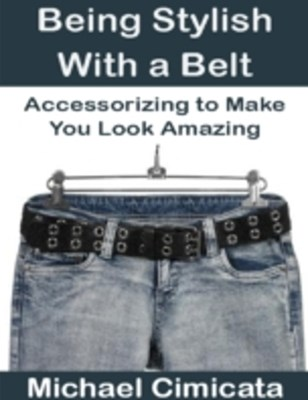 Being Stylish With a Belt: Accessorizing to Make You Look Amazing