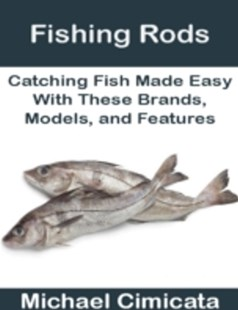 (ebook) Fishing Rods: Catching Fish Made Easy With These Brands, Models, and Features - Sport & Leisure