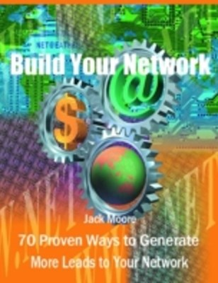 Build Your Network -70 Proven Ways to Generate More Leads to Your Network