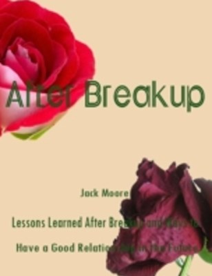 After Breakup - Lessons Learned After Breakup and Ways to Have a Good Relationship in the Future