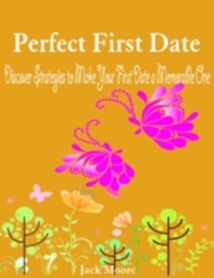 Perfect First Date - Discover Strategies to Make Your First Date a Memorable One