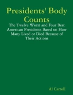 (ebook) Presidents' Body Counts: The Twelve Worst and Four Best American Presidents Based on How Many Lived or Died Because of Their Actions - History