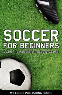 (ebook) Soccer for Beginners - Learn The Rules Of The Soccer Game - Sport & Leisure Football