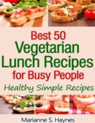 Best 50 Vegetarian Lunch Recipes for Busy People: Healthy Simple Recipes