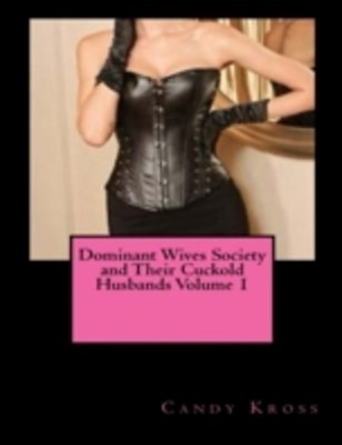 (ebook) Dominant Wives Society and Their Cuckold Husbands Volume 1