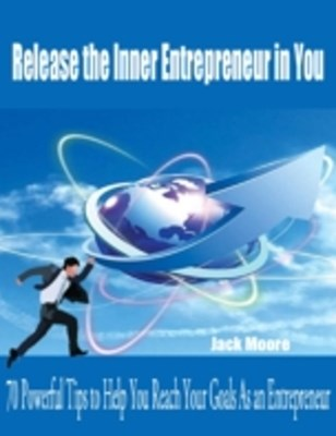 (ebook) Release the Inner Entrepreneur in You - 70 Powerful Tips to Help You Reach Your Goals As an Entrepreneur