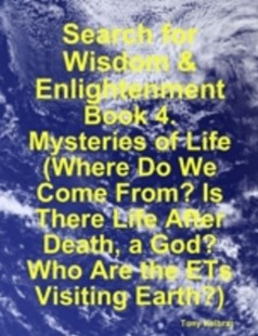 (ebook) Search for Wisdom & Enlightenment: Book 4. Mysteries of Life (Where Do We Come From? Is There Life After Death, a God? Who Are the ETs Visiting Earth?) - Self-Help & Motivation