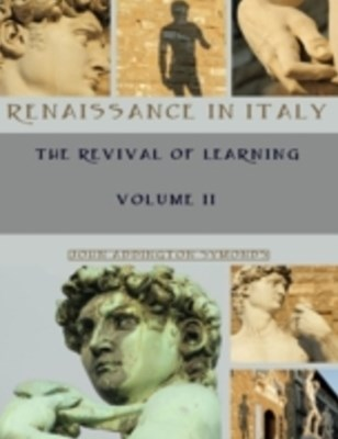 Renaissance in Italy : The Revival of Learning, Volume II (Illustrated)