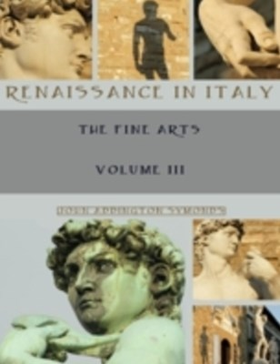 Renaissance in Italy : The Fine Arts, Volume III (Illustrated)