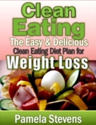 Clean Eating: The Easy and Delicious Clean Eating Diet Plan for Weight Loss