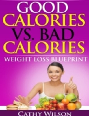 Good Calories Vs. Bad Calories: Weight Loss Blueprint