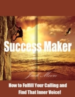 Success Maker - How to Fulfill Your Calling and Find That Inner Voice!