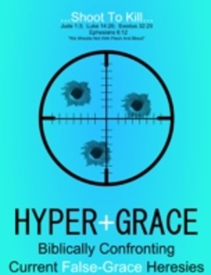 Hyper Grace: Biblically Confronting Current False Grace Heresies