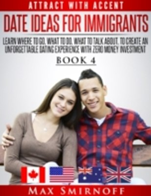 (ebook) Date Ideas for Immigrants: Learn Where to Go, What to Do, What to Talk About to Create an Unforgettable Dating Experience with Zero Money Investment