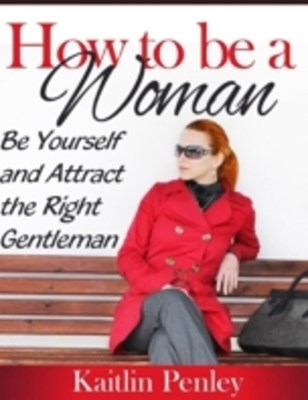 How to Be a Woman: Be Yourself and Attract the Right Gentleman