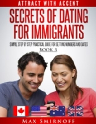 (ebook) Secrets of Dating for Immigrants: Simple Step by Step Practical Guide for Getting Numbers and Dates