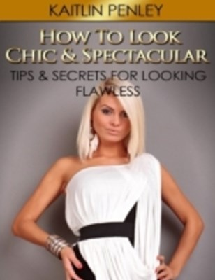 How to Look Chic & Spectacular: Tips & Secrets for Looking Flawless