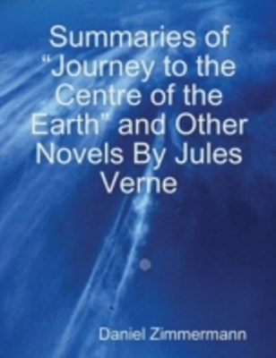 (ebook) Summaries of &quote;Journey to the Centre of the Earth&quote; and Other Novels By Jules Verne