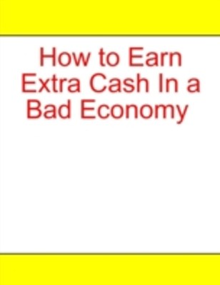 (ebook) How to Earn Extra Cash In a Bad Economy