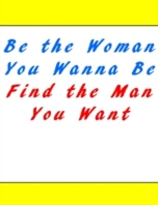 (ebook) Be the Woman You Wanna Be Find the Man You Want