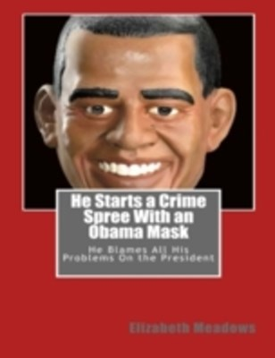 He Starts a Crime Spree With an Obama Mask: He Blames All His Problems On the President