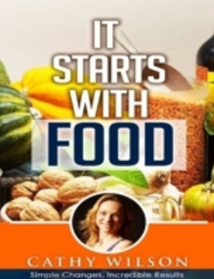 It Starts With Food: Simple Changes Incredible Results