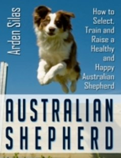 (ebook) Australian Shepherd: How to Select, Train and Raise a Healthy and Happy Australian Shepherd - Pets & Nature Domestic animals