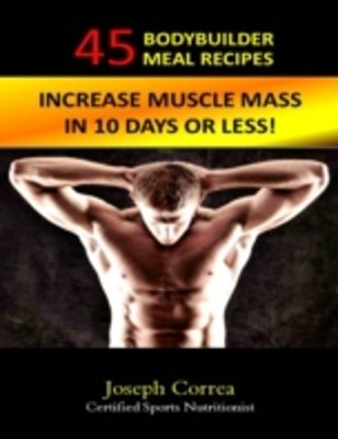 (ebook) 45 Bodybuilder Meal Recipes: Increase Muscle Mass In 10 Days!