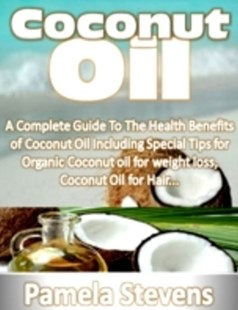 (ebook) Coconut Oil: A Complete Guide to the Health Benefits of Coconut Oil Including Special Tips for Organic Coconut Oil for Weight Loss and Coconut Oil for Hair! - Health & Wellbeing General Health