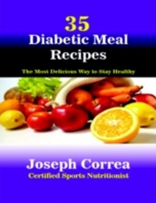 (ebook) 35 Diabetic Meal Recipes: The Most Delicious Way to Stay Healthy