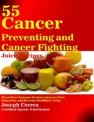 (ebook) 55 Cancer Preventing and Cancer Fighting Juice Recipes: Boost Your Immune System, Improve Your Digestion, and Become Healthier Today