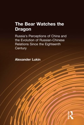 (ebook) The Bear Watches the Dragon: Russia's Perceptions of China and the Evolution of Russian-Chinese Relations Since the Eighteenth Century