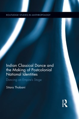 Indian Classical Dance and the Making of Postcolonial National Identities