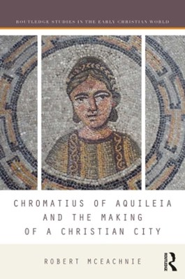 Chromatius of Aquileia and the Making of a Christian City