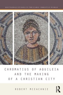 (ebook) Chromatius of Aquileia and the Making of a Christian City - History Ancient & Medieval History