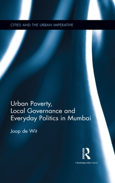 Urban Poverty, Local Governance and Everyday Politics in Mumbai