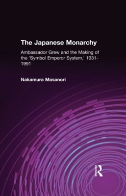 The Japanese Monarchy, 1931-91: Ambassador Grew and the Making of the &quote;Symbol Emperor System&quote;