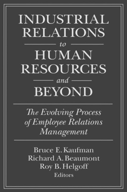 Industrial Relations to Human Resources and Beyond: The Evolving Process of Employee Relations Management