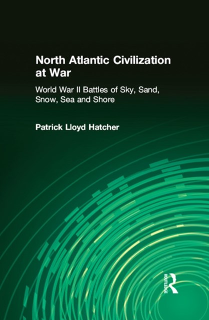 North Atlantic Civilization at War: World War II Battles of Sky, Sand, Snow, Sea and Shore