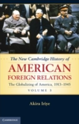 New Cambridge History of American Foreign Relations: Volume 3, The Globalizing of America, 1913-1945