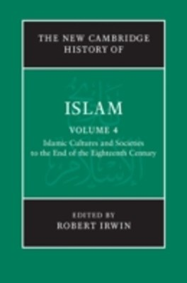 New Cambridge History of Islam: Volume 4, Islamic Cultures and Societies to the End of the Eighteenth Century