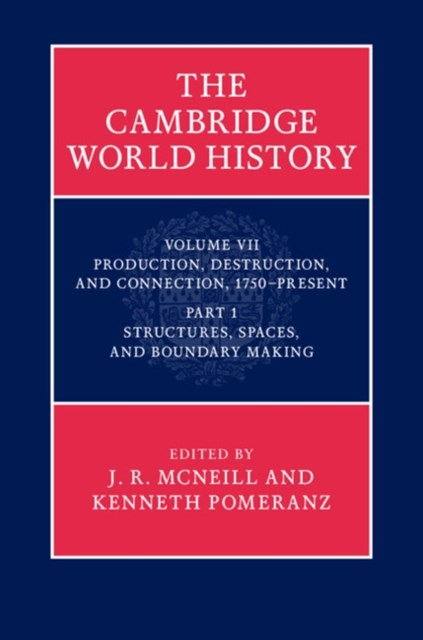 Cambridge World History: Volume 7, Production, Destruction and Connection, 1750-Present, Part 1, Structures, Spaces, and Boundary Making